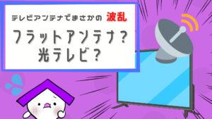 テレビアンテナでまさかの波乱!【フラットアンテナ?光テレビ?】